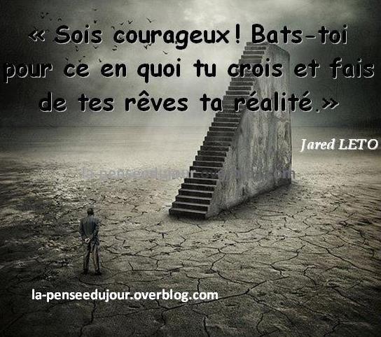 """""""Sois courageux ! Bats-toi pour ce en quoi tu crois et fais de tes rêves ta réalité."""" Jared LETO"""