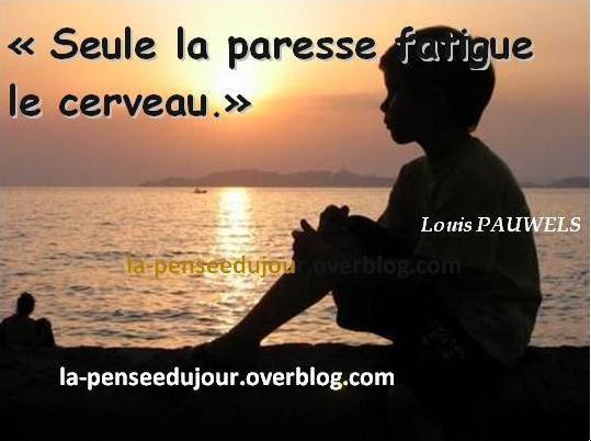 """""""Seule la paresse fatigue le cerveau."""" Louis PAUWELS"""