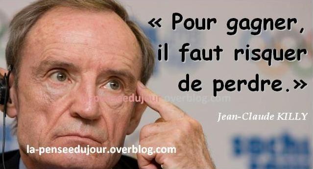 """""""Pour gagner, il faut risquer  de perdre."""" Jean-Claude KILLY"""