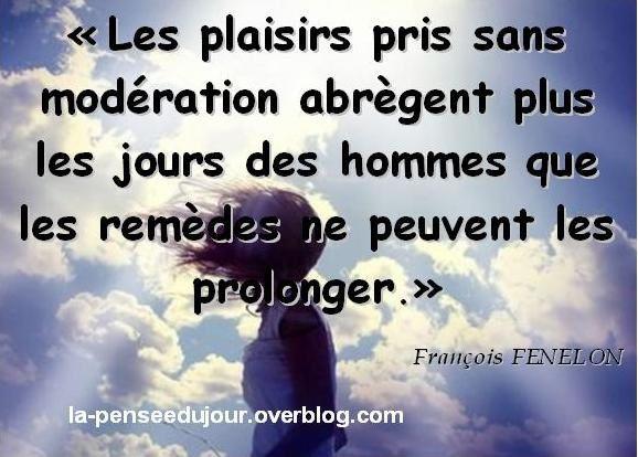 """""""Les plaisirs pris sans modération abrègent plus les jours des hommes que les remèdes ne peuvent les prolonger."""" François FENELON"""