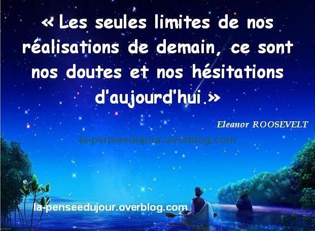 """""""Les seules limites de nos réalisations de demain, ce sont nos doutes et nos hésitations d'aujourd'hui."""" Eleanor  ROOSEVELT"""