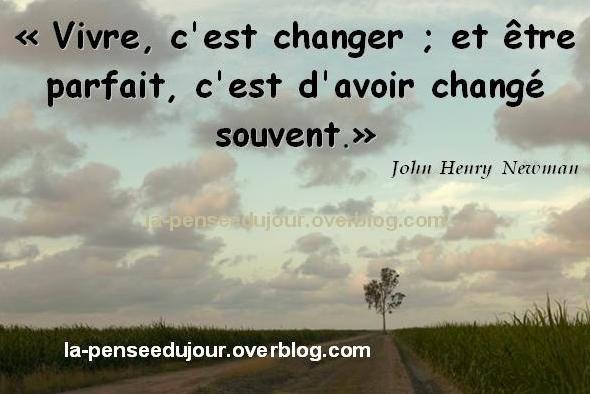 """""""Vivre, c'est changer &#x3B; et être parfait, c'est d'avoir changé souvent."""" John  Henry  Newman"""
