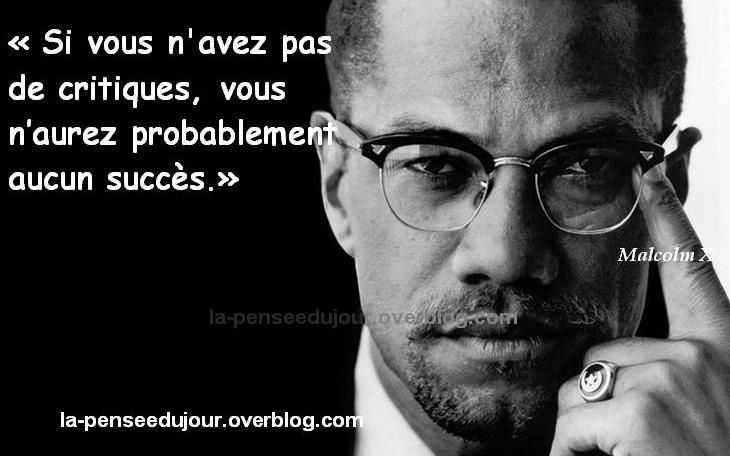 """""""Si vous n'avez pas de critiques, vous  n'aurez probablement aucun succès."""" Malcolm X"""