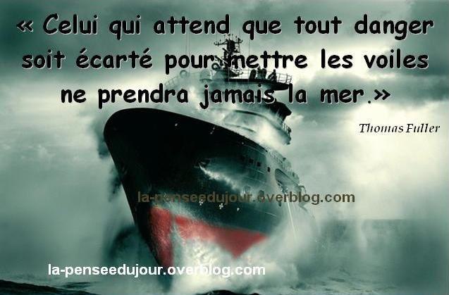 """""""Celui qui attend que tout danger soit écarté pour mettre les voiles ne prendra jamais la mer."""" Thomas Fuller"""