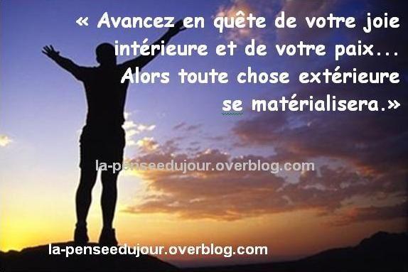 """""""Avancez en quête de votre joie intérieure et de votre paix... Alors toute chose extérieure  se matérialisera."""" la-penseedujour.overblog.com"""