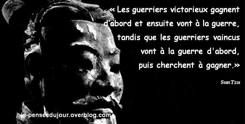 """""""Les guerriers victorieux gagnent  d'abord et ensuite vont à la guerre,  tandis que les guerriers vaincus  vont à la guerre d'abord,  puis cherchent à gagner."""" Sun Tzu"""