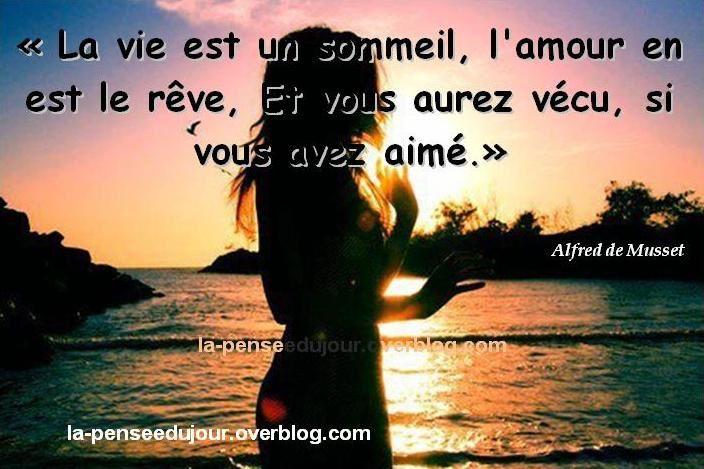 """""""La vie est un sommeil, l'amour en est le rêve, Et vous aurez vécu, si vous avez aimé."""" Alfred de Musset"""