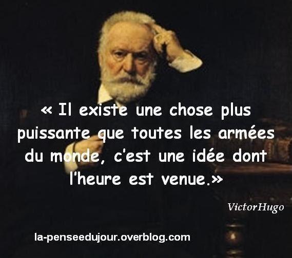 """""""Il existe une chose plus puissante que toutes les armées du monde, c'est une idée dont l'heure est venue."""" Victor Hugo"""