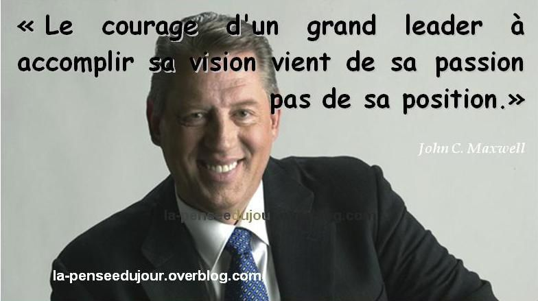 """Le courage d'un grand leader à accomplir sa vision vient de sa passion pas de sa position."" John C. Maxwell"