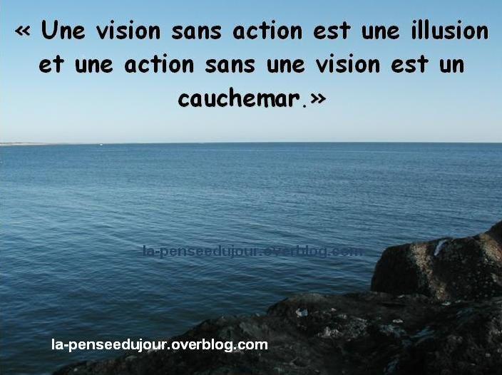 """""""Une vision sans action est une illusion et une action sans une vision est un  cauchemar."""" la-penseedujour.overblog.com"""
