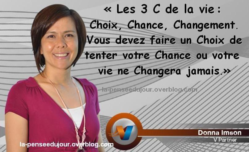 """""""Les 3 C de la vie : Choix, Chance, Changement. Vous devez faire un Choix de tenter votre Chance ou votre vie ne Changera jamais."""" Donna Imson"""