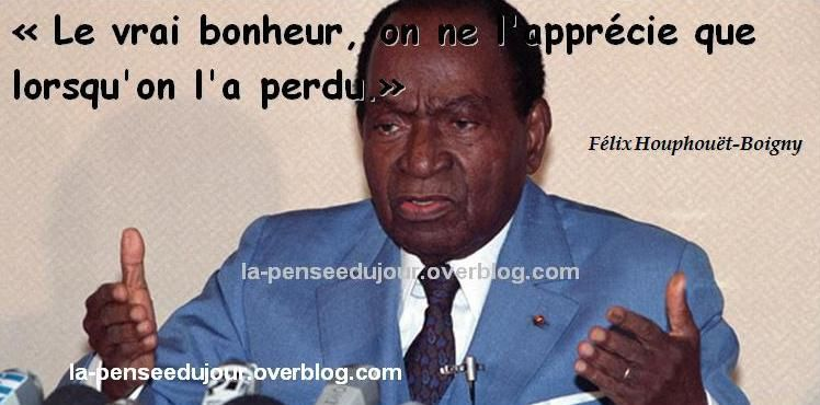 """""""le vrai bonheur on ne l'apprécie que lorsqu'on l'a perdu."""" Félix Houphouët-Boigny"""