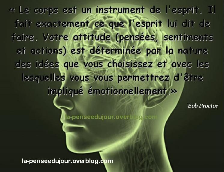 """""""Le corps est un instrument de l'esprit. Il fait exactement ce que l'esprit lui dit de faire. Votre attitude (pensées, sentiments et actions) est déterminée par la nature des idées que vous choisissez et avec les lesquelles vous vous permettrez d'être impliqué émotionnellement."""" Bob Proctor"""