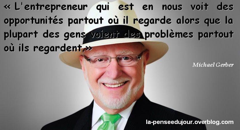"""""""L'entrepreneur qui est en nous voit des opportunités partout où il regarde alors que la plupart des gens voient des problèmes partout où ils regardent."""" Michael Gerber La Pensée Du Jour"""