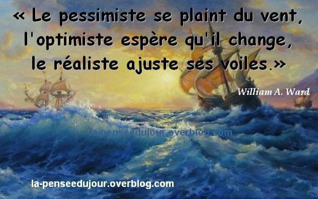 """""""Le pessimiste se plaint du vent, l'optimiste espère qu'il change,  le réaliste ajuste ses voiles."""" William A. Ward"""