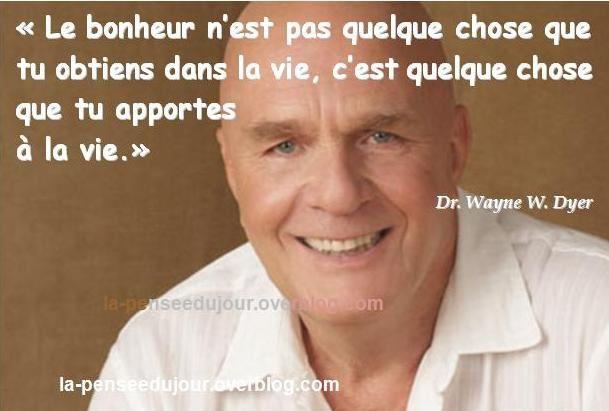 """""""Le bonheur n'est pas quelque chose que tu obtiens dans la vie, c'est quelque chose que tu apportes à la vie."""" Dr. Wayne W. Dyer La Pensée Du Jour"""