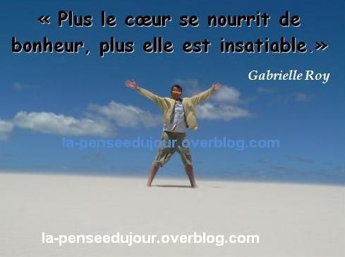 """""""Plus le cœur se nourrit de bonheur, plus elle est insatiable."""" Gabrielle Roy La Pensée Du Jour"""