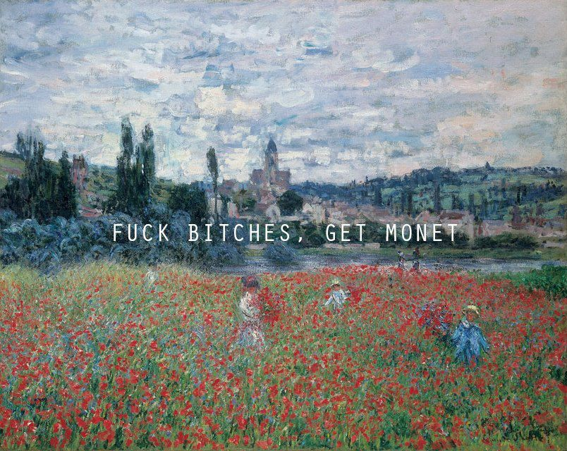 Fuck Bitches, get Monet