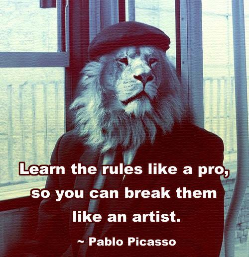 Learn the rules like a pro, so you can break them like an artist (Pablo Picasso)