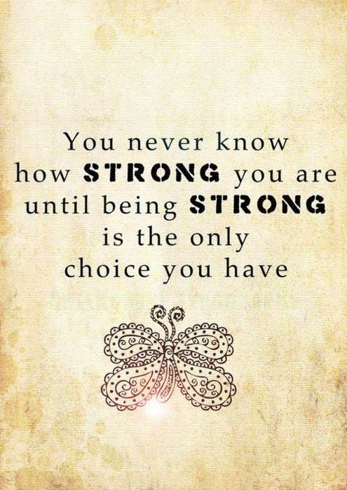 You never know how STRONG you are, until being STRONG is the only choice you have !