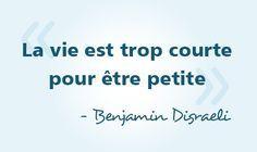&quot&#x3B;La vie est trop courte pour être petite.&quot&#x3B; Benjamin Disraeli