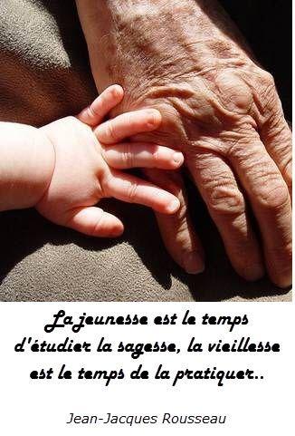 """""""La jeunesse est le temps d'étudier la sagesse, la vieillesse est le temps de la pratiquer."""" J.J. Rousseau"""