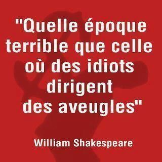 "&quot&#x3B;Quelle époque terrible que celle où des idiots dirigent des aveugles."" William Shakespeare"