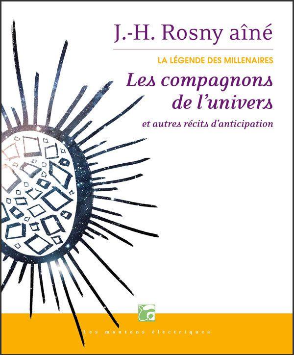 """J.-H. Rosny aîné """"Les Compagnons de l'univers et autres récits d'anticipation (La Légende des Millénaires Vol. 3 - Intuitions)"""" (Les Moutons Électriques - 2015)"""