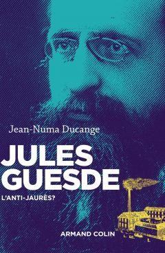 Jules Guesde : l'anti-Jaurès ? par Jean-Numa Ducange aux Editions Armand Colin