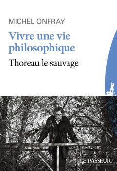 Vivre une vie philosophique, Thoreau le sauvage, de Michel Onfray