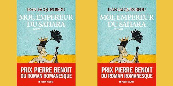 Jean-Jacques Bedu: Moi, Empereur du Sahara (Albin Michel, 2014)
