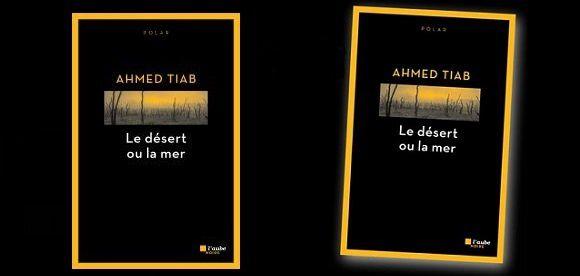 Ahmed Tiab: Le désert ou la mer (Éd.L'Aube noire, 2016)