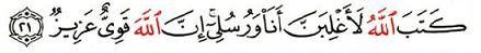 « Allâh a fixé par écrit : « en vérité, Moi et Mes envoyés nous serons vainqueurs ! » En vérité Allâh est fort, hors d'atteinte ! » (Cor. 58, 21)