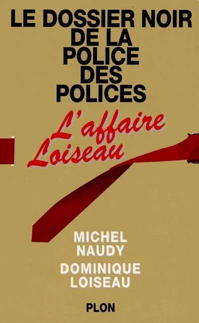 Le Dossier noir de la police des polices, l'affaire Loiseau Michel Naudy - Dominique Loiseau -       Date de parution : 01/01/1994     Editeur : Plon     EAN : 9782259180412