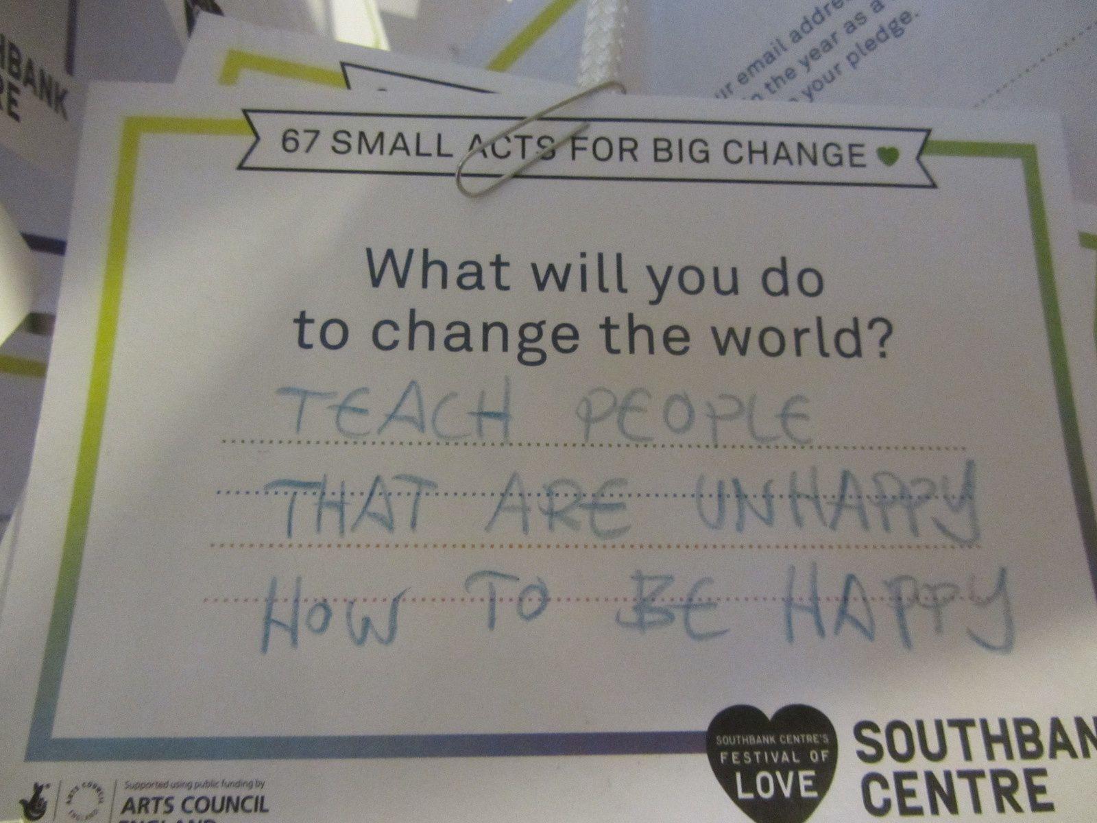 Que veux tu faire pour changer le monde ? Apprendre aux gens qui sont malheureux : comment faire pour être heureux.