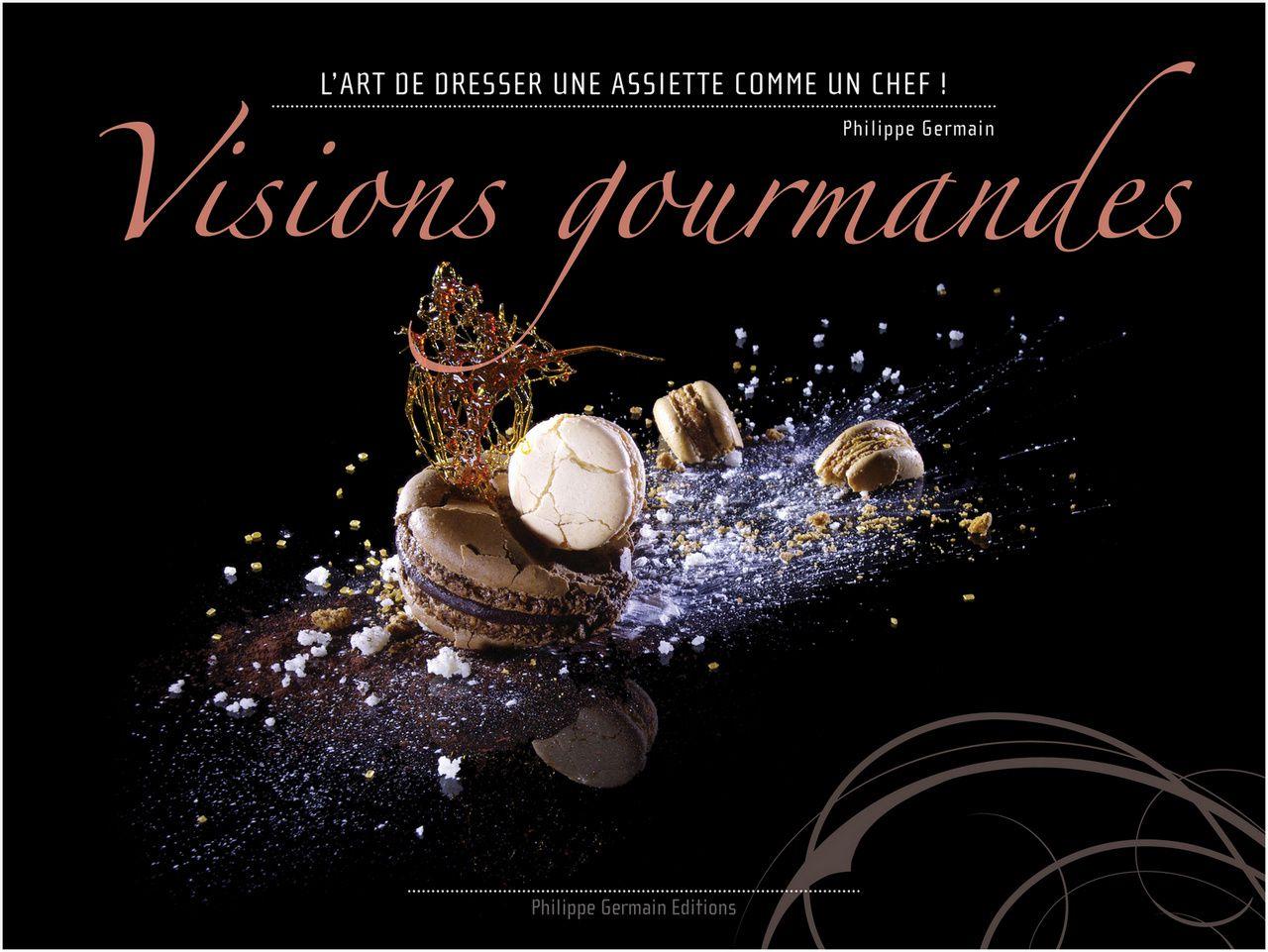 Visions gourmandes &quot&#x3B;L'art de dresser et présenter une assiette comme un Chef de la gastronomie&quot&#x3B;