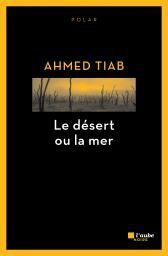 Ahmed Tiab : Le désert ou la mer (Éd.L'Aube noire, 2016)