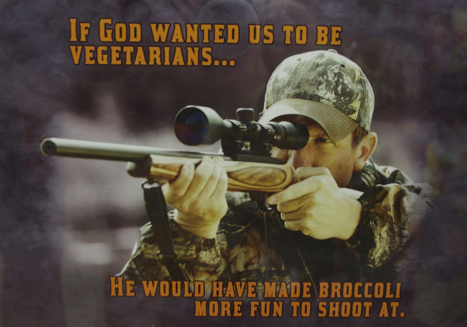 """""""Si Dieu avait voulu que nous soyons végétariens... il aurait rendu les brocolis plus marrant à flinguer."""""""