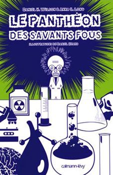 Le panthéon des Savants fous - Daniel H. WILSON et Anna C. LONG (The Mad Scientist Hall of Fame, 2008), traduction de Patrick IMBERT, illustration de couverture de Néjib Belhadj KACEM, illustrations de Daniel HEARD, Calmann-Lévy collection Interstices, 2010, 256 pages
