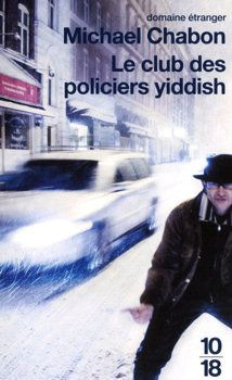Le Club des policiers yiddish - Michael CHABON (The Yiddish Policemen's Union, 2007), traduction de Isabelle DELORD-PHILIPPE, UGE collection 10/18 - Domaine étranger n° 4363, 2010, 544 pages