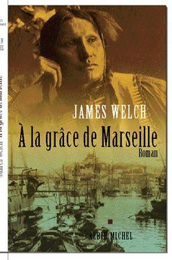 A la grâce de Marseille - James WELCH (The Heartsong of Charging Elk, 2000), traduction de Michel LEDERER, Albin Michel, collection Terres d'Amériques, 2001, 469 pages
