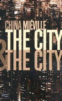 The City & The City - China MIÉVILLE (The City & The City, 2009), traduction de Nathalie MÈGE, illustration de Marc BRUCKERT, Fleuve Noir, 2011, 400 pages