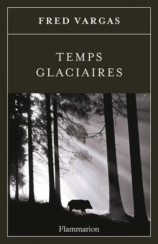 Temps glaciaires - Fred VARGAS (2015), Flammarion, 2015, 498 pages