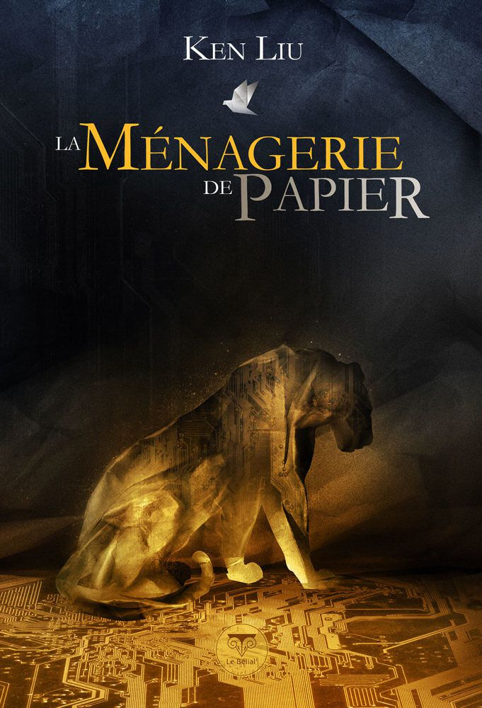 La Ménagerie de papier - Ken LIU, traduction de Pierre-Paul DURASTANTI, illustration de Aurélien POLICE, Le Bélial', 2015, 448 pages