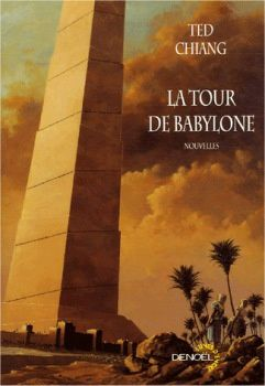 La Tour de Babylone - Ted CHIANG (Stories of Your Life and Others, 2002), traduction de Pierre-Paul DURASTANTI et Jean-Pierre PUGI, illustration de MANCHU, Denoël collection Lunes d'Encre, 2006, 352 pages