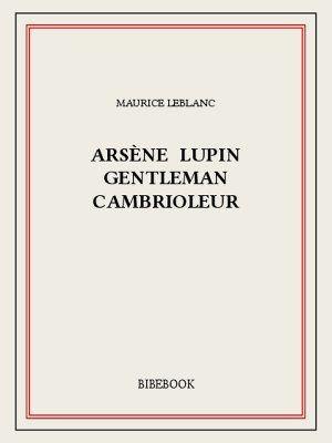 Arsène Lupin gentleman cambrioleur - Maurice LEBLANC (1907), Bibebook, 2015