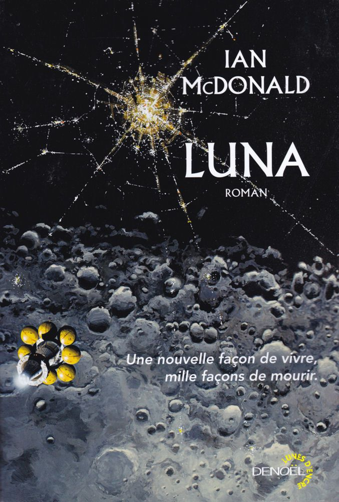 Luna - Ian McDONALD (Luna: New Moon, 2015 ), traduction de Gilles GOULLET , illustrations de MANCHU et Aurélien POLICE , Denoël collection Lunes d'Encre, 2017 , 464 pages