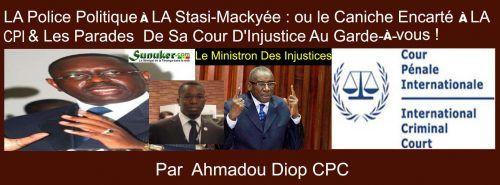 Chronique : la Police Politique À la Stasi -Mackyée : ou le Caniche Encarté À la CPI et les Parades de Sa Cour de Justice au Garde- À -vous. Par Ahmadou Diop.