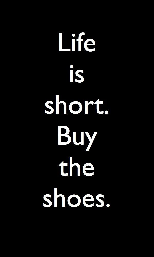 Life is short. Buy the shoes