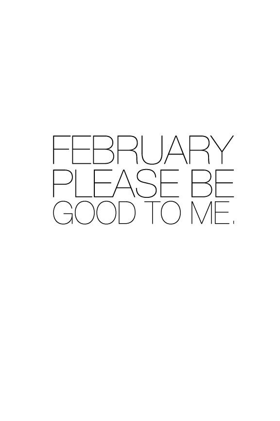 February Please be good to me